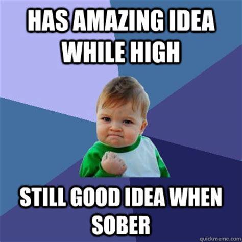 Good Idea Meme - has amazing idea while high still good idea when sober success kid quickmeme