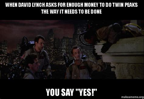 Twin Peaks Memes - when david lynch asks for enough money to do twin peaks the way it needs to be done you say quot yes