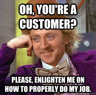 Funny As Fuck Memes - oh you re a customer please enlighten me on how to properly do my job condescending wonka