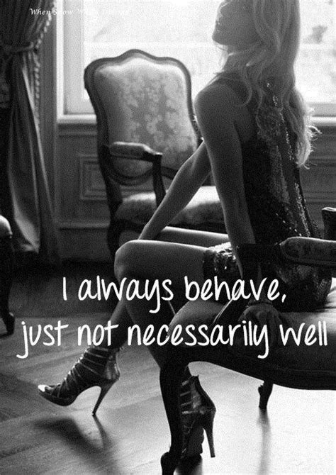 I Always Behave Just Not Necessarily Well Picture Quotes