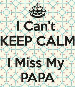 I Can't KEEP CALM I Miss My PAPA - KEEP CALM AND CARRY ON ...