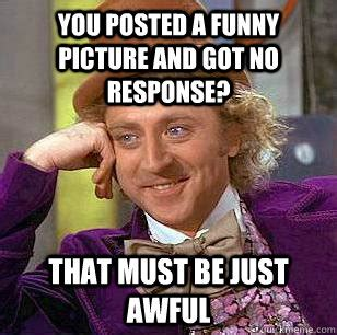 No Response Meme - you posted a funny picture and got no response that must be just awful condescending wonka