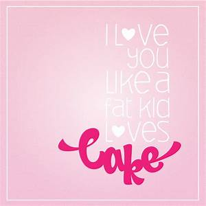I Love You Like A Fat Kid Love Cake – // The Chic Type Blog