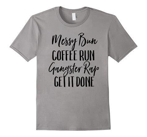 Here are some helpful navigation tips and features. Messy Bun Coffee Run Gangster Rap Get It Done Shirt-T ...