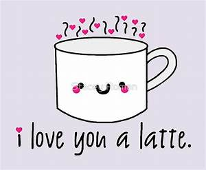I love you a latte! love, puns, punny, cute, coffee, latte ...