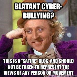 Satire Memes - blatant cyber bullying this is a satire blog and should not be taken to represent the views