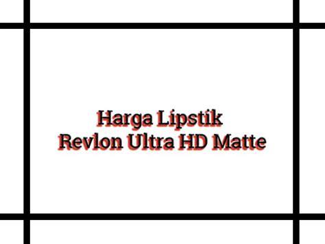 Harga Lipstik Matte Merk Revlon harga lipstik revlon ultra hd matte daftar harga lipstik