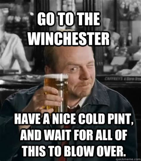 Winchester Meme - go to the winchester have a nice cold pint and wait for