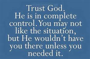 Trust God. He is in complete control. You may not like the ...