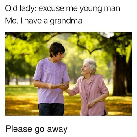Young Old Lady Meme - old lady excuse me young man me i have a grandma please go away grandma meme on sizzle