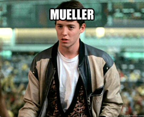 Mueller Memes - mueller ferris mueller quickmeme