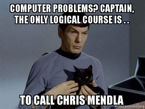Computer Problems Meme - computer problems captain the only logical course is to call chris mendla spock and cat