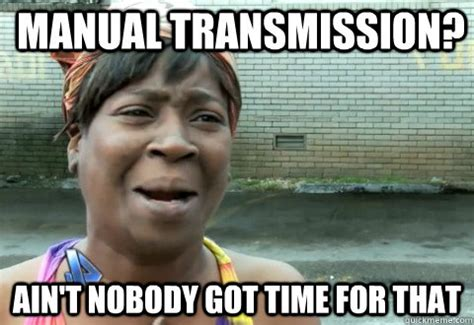Trans Memes - manual transmission ain t nobody got time for that aintnobody quickmeme