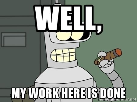 My Work Here Is Done Meme - well my work here is done typical bender meme generator