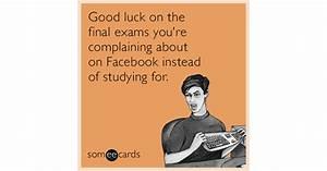 Good luck on the final exams you're complaining about on ...