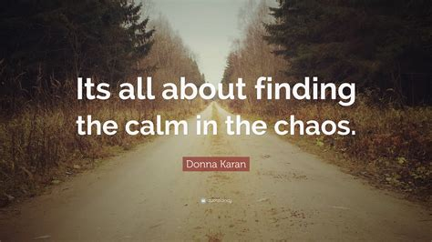 """Donna Karan Quote """"its All About Finding The Calm In The Chaos"""" (12 Wallpapers) Quotefancy"""