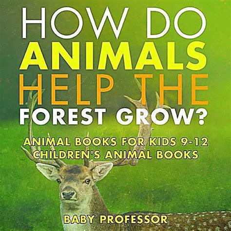 how do animals help how do animals help the forest grow animal books for kids 9 12 children s animal books ebook