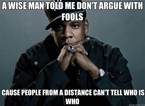 Argue Meme - a wise man told me don t argue with fools cause people from a distance can t tell who is who