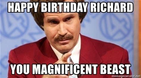Richard Meme - happy birthday richard you magnificent beast ron burgundy stay classy meme generator