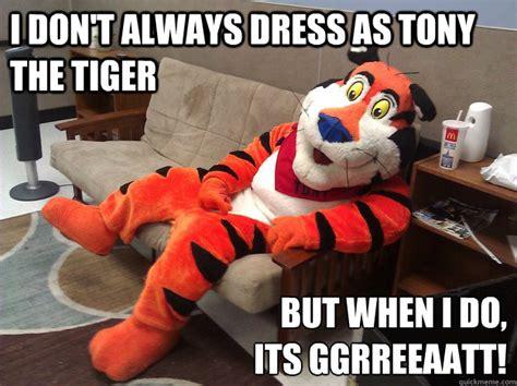 Tony The Tiger Meme - i don t always dress as tony the tiger but when i do its ggrreeaatt tony the tiger quickmeme