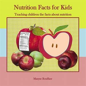 Nutrition Facts For Kids  Teaching Children The Facts About Nutrition By Maryse A  Rouffaer