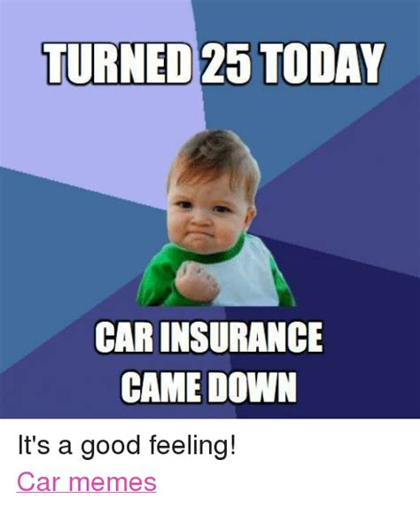 Feeling Down Meme - turned 25 today carinsurance came down it s a good feeling car memes cars meme on sizzle