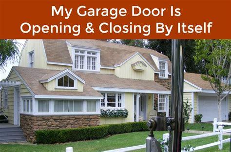 garage door opening on its own why is my garage door opening and closing on its own neighborhood garage door repair service