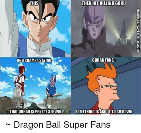 Dragon Ball Super Memes - this then hit killing goku gohan fans and champa saying that gohan is pretty strong something is
