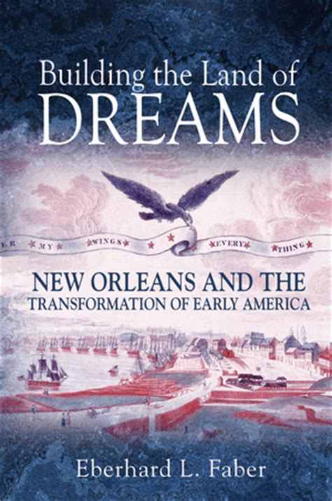 faber e building the land of dreams new orleans and the transformation of early america