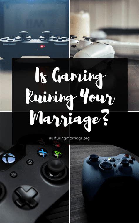 gaming ruining  marriage nurturing marriage
