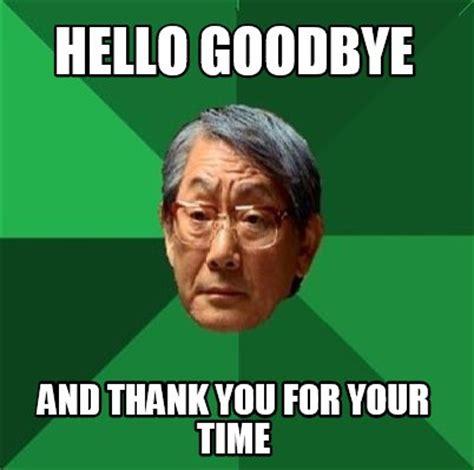 Goodbye Memes - meme creator hello goodbye and thank you for your time meme generator at memecreator org