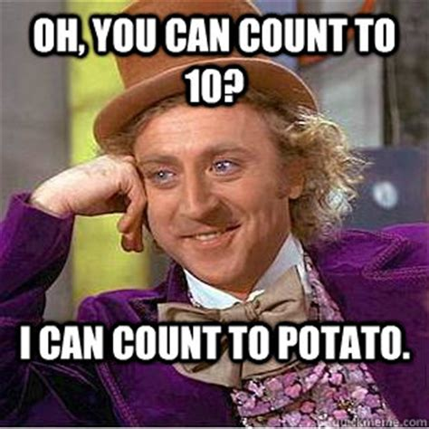 Count To Potato Meme - oh you can count to 10 i can count to potato condescending wonka quickmeme