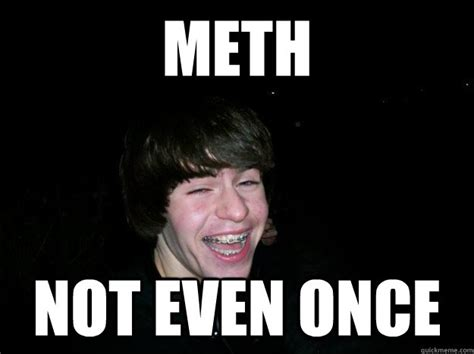 Not Even Once Meme - meth memes quickmeme