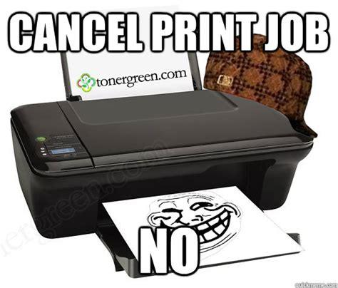 College Printer Meme - cancel print job no scumbag printer quickmeme