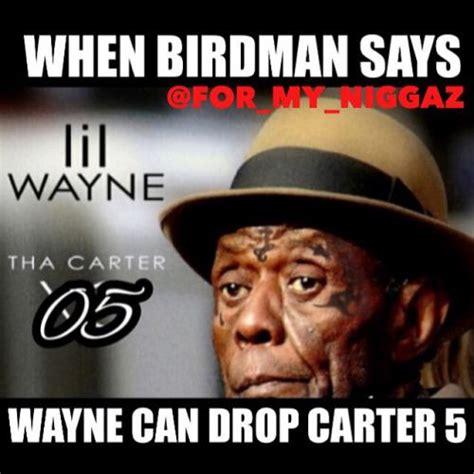 Funny Lil Wayne Memes - when birdman says wayne can drop carter 5
