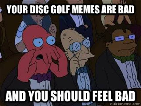 Disc Golf Memes - your disc golf memes are bad and you should feel bad bad zoidberg quickmeme