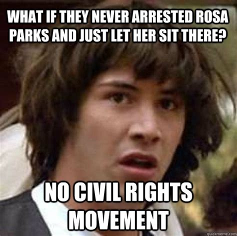 Rosa Parks Meme - what if they never arrested rosa parks and just let her sit there no civil rights movement
