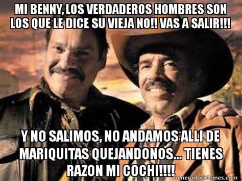 Cochiloco Memes - mi benny los verdaderos hombres son los que le dice su vieja no vas a salir y no salimos