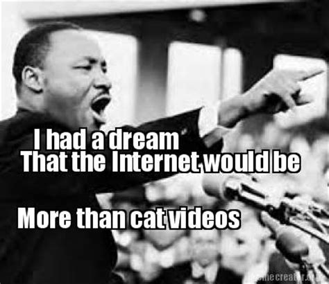 I Had A Dream Meme - meme creator i had a dream that the internet would be more than cat videos meme generator at