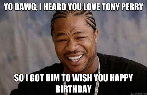Xzibit Meme Birthday - yo dawg i heard you love tony perry so i got him to wish you happy birthday xzibit edinboro