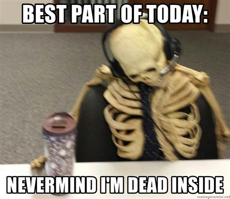 Im Dead Meme - best part of today nevermind i m dead inside call center casualty meme generator