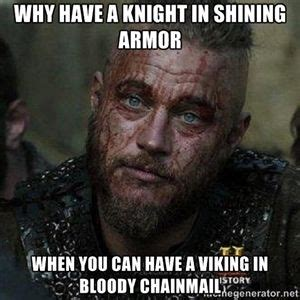 Vikings Meme - why have a knight in shining armor when you can have a viking in bloody chainmail bloody