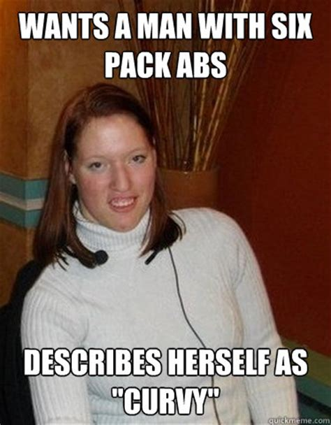 Curvy Women Memes - wants a man with six pack abs describes herself as quot curvy quot average girl on okcupid quickmeme