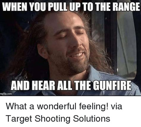 Shooting Memes - when you pull up to the range and hear all thegunfire mgflip com what a wonderful feeling via