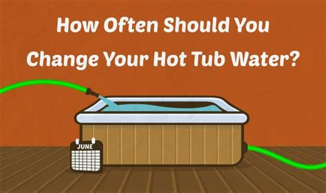 how to maintain tub water how often should you change your tub water