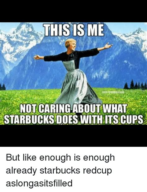 This Is Me Not Caring Meme - this is me not caring about what starbucks does with its cups but like enough is enough already