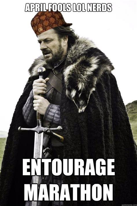 Entourage Meme - april fools lol nerds entourage marathon scumbag ned stark quickmeme