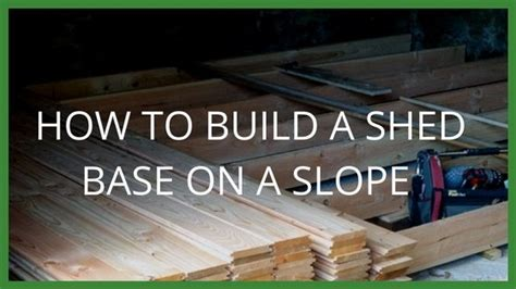 how to build a shed foundation how to build a shed base on a slope garden