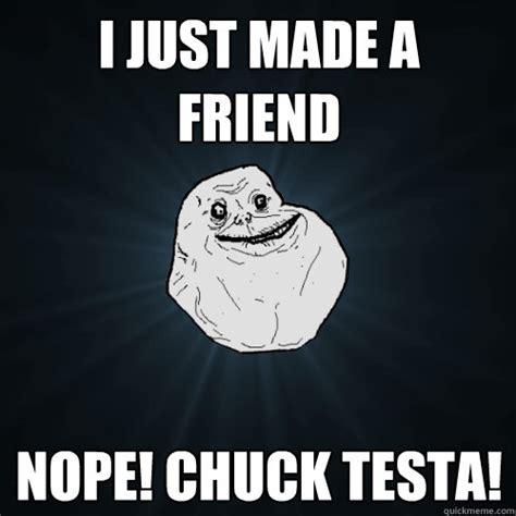 Nope Chuck Testa Meme - i just made a friend nope chuck testa forever alone quickmeme