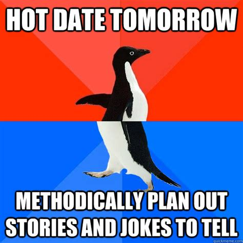 Hot Date Meme - hot date tomorrow methodically plan out stories and jokes to tell socially awesome awkward
